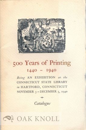 500 YEARS OF PRINTING, 1440-1940, AN EXHIBITION AT THE CONNECTICUT STATE LIBRARY. CATALOGUE.