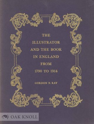 THE ILLUSTRATOR AND THE BOOK IN ENGLAND FROM 1790 TO 1914. Gordon N. Ray