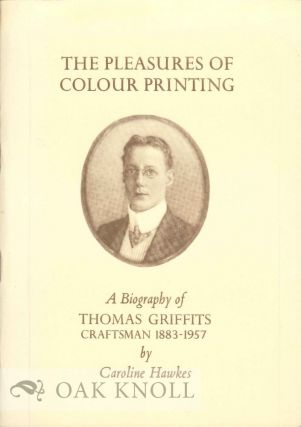 PLEASURES OF COLOUR PRINTING, A BIOGRAPHY OF THOMAS GRIFFITS CRAFTSMAN 1883-1957.
