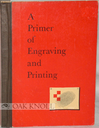 A PRIMER OF ENGRAVING AND PRINTING, INCLUDING COMPOSITION, ELECTROTYPING PAPER, PRESSES AND INK