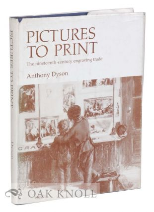 PICTURES TO PRINT, THE NINETEENTH-CENTURY ENGRAVING TRADE. Anthony Dyson