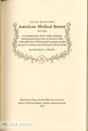 JACOB BIGELOW'S AMERICAN MEDICAL BOTANY, 1817-1821, AN EXAMINATION OF THE ORIGIN, PRINTING, BINDING AND DISTRIBUTION OF AMERICA'S FIRST COLOR PLATE BOOK. WITH SPECIAL EMPHASIS ON THE MANNER OF MAKING AND PRINTING ITS COLORED PLATES.