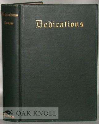 DEDICATIONS, AN ANTHOLOGY OF THE FORMS USED FROM THE EARLIEST DAYS OF BOOK-MAKING TO THE PRESENT...