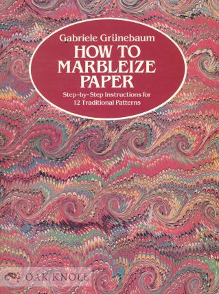 HOW TO MARBLEIZE PAPER STEP BY STEP INSTRUCTIONS FOR 12 TRADITIONAL PATTERNS. Gabriele Grunebaum.