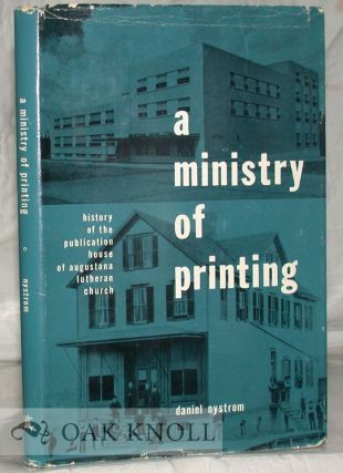 A MINISTRY OF PRINTING. HISTORY OF THE PUBLICATION HOUSE OF AUGUSTANA LUTHERAN CHURCH, 1889- 1962. WITH AN INTRODUCTORY ACCOUNT OF EARLIER PUBLISHING ENTERPRISES. Daniel Nystrom.