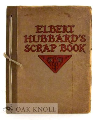 ELBERT HUBBARD'S SCRAP BOOK, CONTAINING THE INSPIRED AND INSPIRING SELECTIONS, GATHERED DURING A...