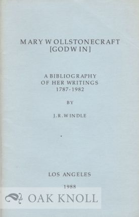 MARY WOLLSTONECRAFT [GODWIN], A BIBLIOGRAPHY OF HER WRITINGS 1787-1982. J. R. Windle