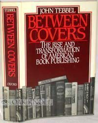 BETWEEN COVERS, THE RISE AND TRANSFORMATION OF BOOK PUBLISHING IN AMERICA. John Tebbel.