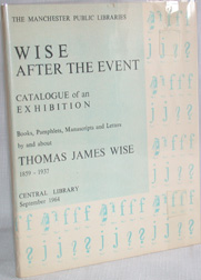 WISE AFTER THE EVENT A CATALOGUE OF BOOKS, PAMPHLETS, MANUSCRIPTS AND LETTERS RELATING TO THOMAS JAMES WISE DISPLAYED IN AN EXHIBITION IN MANCHESTER CENTRAL LIBRARY, SEPTEMBER 1964.