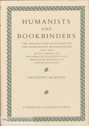 HUMANISTS AND BOOKBINDERS, THE ORIGINS AND DIFFUSION OF THE HUMANISTIC BOOKBINDING 1459-1559 WITH A CENSUS OF HISTORIATED PLAQUETTE AND MEDALLION BINDINGS OF THE RENAISSANCE. Anthony R. A. Hobson.