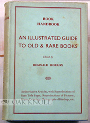 BOOK HANDBOOK, AN ILLUSTRATED GUIDE TO OLD AND RARE BOOKS. Edited by Reginald Horrox.