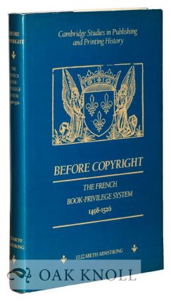 BEFORE COPYRIGHT, THE FRENCH BOOK-PRIVILEGE SYSTEM 1498-1526. Elizabeth Armstrong.