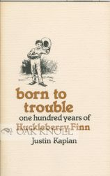 BORN TO TROUBLE, ONE HUNDRED YEARS OF HUCKLEBERRY FINN. Justin Kaplan