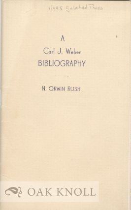 A BIBLIOGRAPHY OF THE PUBLISHED WRITINGS OF CARL J. WEBER. N. Orwin Rush