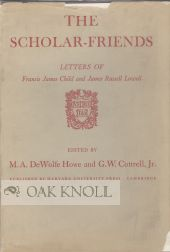SCHOLAR-FRIENDS, LETTERS OF FRANCIS JAMES CHILD AND JAMES RUSSELL LOWELL. M. A. Dewolfe Howe, G...