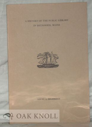 A HISTORY OF THE PUBLIC LIBRARY IN BRUNSWICK, MAINE. Louise R. Helmreich