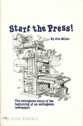 START THE PRESS! THE OUTRAGEOUS STORY OF THE BEGINNING OF AN OUTRAGEOU S NEWSPAPER. Jim Miller
