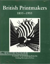 BRITISH PRINTMAKERS, 1855-1955. A CENTURY OF PRINTMAKING FROM THE ETCHING REVIVAL TO ST. IVES