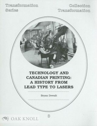 TECHNOLOGY AND CANADIAN PRINTING: A HISTORY FROM LEAD TYPE TO LASERS. Bryan Dewalt