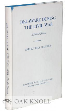 DELAWARE DURING THE CIVIL WAR, A POLITICAL HISTORY. Harold Bell Hancock