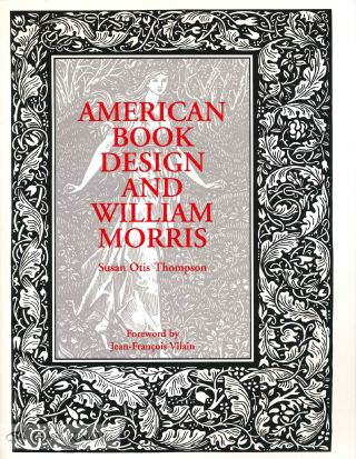 AMERICAN BOOK DESIGN AND WILLIAM MORRIS With a new Foreword by Jean-Francois Vilain. Susan Otis Thompson.