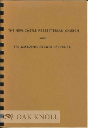 NEW CASTLE PRESBYTERIAN CHURCH AND ITS AMAZING DECADE OF 1941-51. James T. Eliason Jr, Jean E....