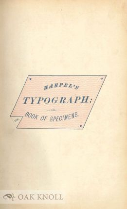HARPEL'S TYPOGRAPH OR BOOK OF SPECIMENS CONTAINING USEFUL INFORMATION, SUGGESTIONS AND A COLLECTION OF EXAMPLES OF LETTERPRESS JOB PRINT ARRANGED FOR THE ASSISTANCE OF MASTER PRINTERS, AMATEURS, APPRENTICES, AND OTHERS.