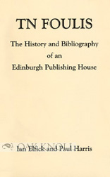 T.N. FOULIS, THE HISTORY AND BIBLIOGRAPHY OF AN EDINBURGH PUBLISHING HOUSE. Ian Elfick, Paul Harris