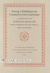 PRINTING & PUBLISHING IN THE COLONIAL ERA OF THE UNITED STATES, A SUPPLEMENT TO THE BOOK IN...