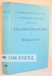 A BIBLIOGRAPHICAL ACCOUNT OF THE PRINCIPAL WORKS RELATING TO ENGLISH TOPOGRAPHY
