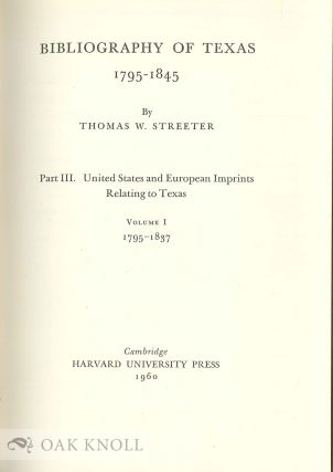 BIBLIOGRAPHY OF TEXAS 1795-1845, PART III, UNITED STATES AND EUROPEAN IMPRINTS RELATING TO TEXAS, VOL. I, 1795-1837 / ...VOL. II, 1838-1845.