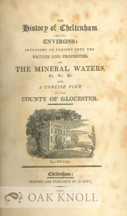 HISTORY OF CHELTENHAM AND ITS ENVIRONS:INCLUDING AN INQUIRY INTO THE NATURE AND PROPERTIES OF THE MINERAL WATERS, &C. &C. &C. AND A CONCISE VIEW OF THE CITY OF GLOCESTER.