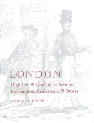 LONDON, HIGH LIFE & LOW LIFE AS SEEN BY ROWLANDSON, CRUIKSHANK & OTHERS