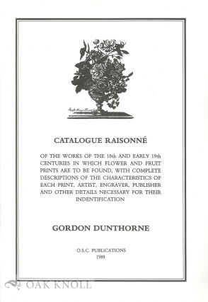 CATALOGUE RAISONNE OF THE WORKS OF THE 18TH AND EARLY 19TH CENTURIES IN WHICH FLOWER AND FRUIT...
