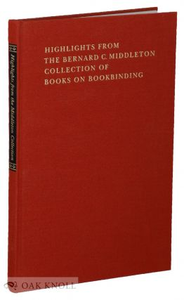 HIGHLIGHTS FROM THE BERNARD C. MIDDLETON COLLECTION OF BOOKS ON BOOKBINDING, TOGETHER WITH SELECTED ESSAYS BY BERNARD C. MIDDLETON ON THE HISTORY AND PRACTICE OF BOOKBINDING.