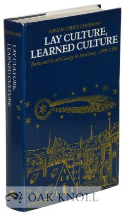 LAY CULTURE, LEARNED CULTURE, BOOKS AND SOCIAL CHANGE IN STRASBOURG, 1480-1599. Miriam Usher...