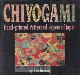 CHIYOGAMI, HAND-PRINTED PATTERNED PAPERS OF JAPAN. Ann Herring.