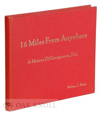 16 MILES FROM ANYWHERE, A HISTORY OF GEORGETOWN, DEL. William J. Wade.