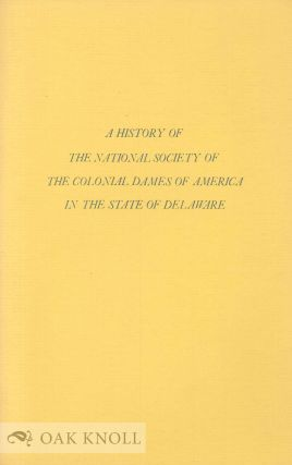 HISTORY OF THE NATIONAL SOCIETY OF THE COLONIAL DAMES OF AMERICA IN TH E STATE OF DELAWARE....