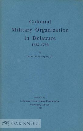 COLONIAL MILITARY ORGANIZATION IN DELAWARE, 1638-1776. Leon De Valinger Jr
