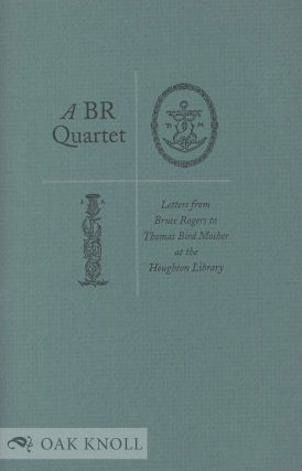 A BR QUARTET, LETTERS FROM BRUCE ROGERS TO THOMAS BIRD MOSHER AT THE HOUGHTON LIBRARY