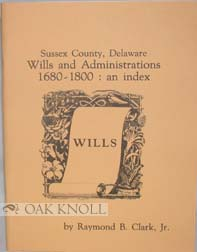 SUSSEX COUNTY, DELAWARE, WILLS AND ADMINISTRTIONS, 1680-1800: AN INDEX. Raymond B. Clark Jr