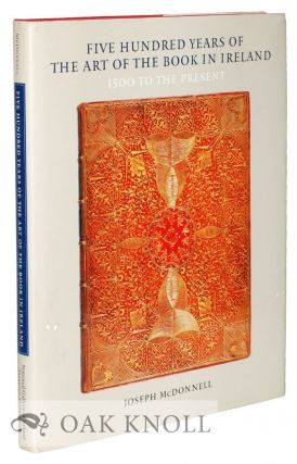 FIVE HUNDRED YEARS OF THE ART OF THE BOOK IN IRELAND: 1500 TO THE PRESENT. Joseph McDonnell