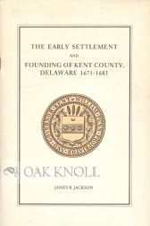THE EARLY SETTLEMENT AND FOUNDING OF KENT COUNTY, DELAWARE. James B. Jackson.