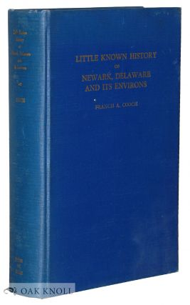 THE LITTLE KNOWN HISTORY OF NEWARK, DELAWARE AND ITS ENVIRONS. Francis A. Cooch.