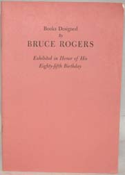 BOOKS DESIGNED BY BRUCE ROGERS, EXHIBITED IN HONOR OF HIS EIGHTY-FIFTH BIRTHDAY.