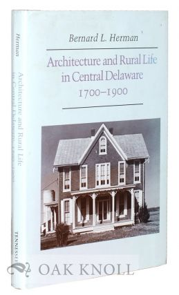 ARCHITECTURE AND RURAL LIFE IN CENTRAL DELAWARE, 1700-1900. Bernard L. Herman