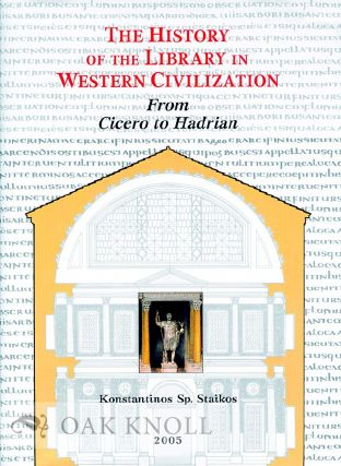 THE HISTORY OF THE LIBRARY IN WESTERN CIVILIZATION: THE ROMAN WORLD - FROM CICERO TO HADRIAN. Konstantinos Staikos.
