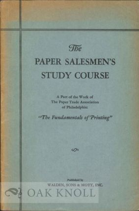 "STUDY COURSE FOR PAPER SALESMEN, BEING LECTURES FROM THE PAPER SALEMEN'S STUDY COURSE, ""THE FUNDAMENTALS OF PRINTING,"" CONDUCTED BY THE PAPER TRADE ASSOCIATION OF PHILADELPHIA."
