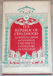 THE REPUBLIC OF CHILDHOOD, A CRITICAL GUIDE TO CANADIAN CHILDREN'S LITERATURE IN ENGLISH. Sheila Egoff.